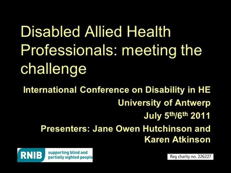 Disabled Allied Health Professionals: meeting the challenge International Conference on Disability in HE University of Antwerp July 5 th /6 th 2011 Presenters: