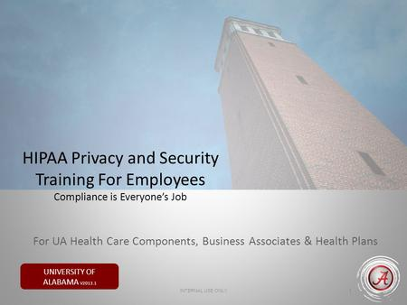 UNIVERSITY OF ALABAMA V2013.1 HIPAA Privacy and Security Training For Employees Compliance is Everyones Job 1 INTERNAL USE ONLY For UA Health Care Components,