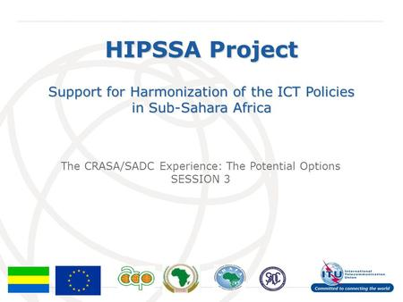 HIPSSA Project Support for Harmonization of the ICT Policies in Sub-Sahara Africa The CRASA/SADC Experience: The Potential Options SESSION 3.