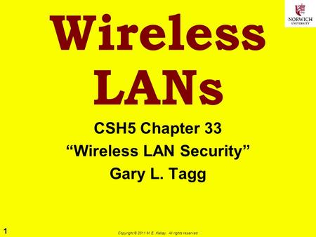 1 Copyright © 2011 M. E. Kabay. All rights reserved. Wireless LANs CSH5 Chapter 33 Wireless LAN Security Gary L. Tagg.