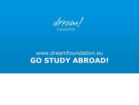 Www.dreamfoundation.eu GO STUDY ABROAD!. Dream Foundation Have you ever thought about the possibility of going to study abroad?