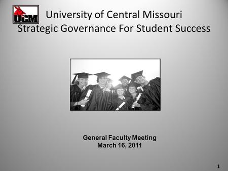 University of Central Missouri Strategic Governance For Student Success General Faculty Meeting March 16, 2011 1.