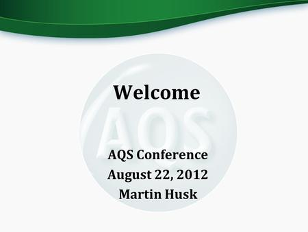 Welcome AQS Conference August 22, 2012 Martin Husk.