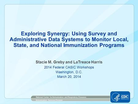 Exploring Synergy: Using Survey and Administrative Data Systems to Monitor Local, State, and National Immunization Programs Stacie M. Greby and LaTreace.