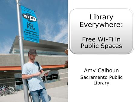 Library Everywhere: Free Wi-Fi in Public Spaces Amy Calhoun Sacramento Public Library.