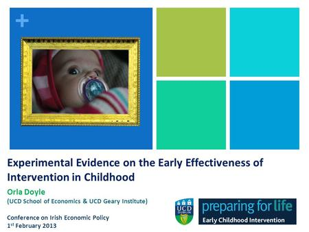 + Experimental Evidence on the Early Effectiveness of Intervention in Childhood Orla Doyle (UCD School of Economics & UCD Geary Institute) Conference on.