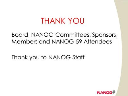 THANK YOU Board, NANOG Committees, Sponsors, Members and NANOG 59 Attendees Thank you to NANOG Staff.