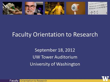 Orientation to Research Faculty Faculty Orientation to Research September 18, 2012 UW Tower Auditorium University of Washington.