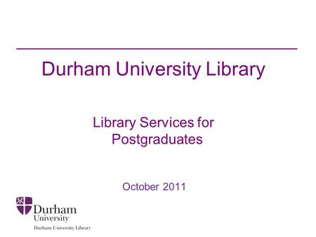 Durham University Library Library Services for Postgraduates October 2011.