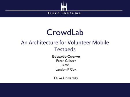 D u k e S y s t e m s CrowdLab An Architecture for Volunteer Mobile Testbeds Eduardo Cuervo Peter Gilbert Bi Wu Landon P. Cox Duke University.