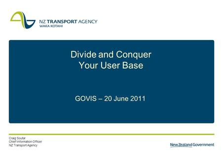 1 Divide and Conquer Your User Base GOVIS – 20 June 2011 Craig Soutar Chief Information Officer NZ Transport Agency.