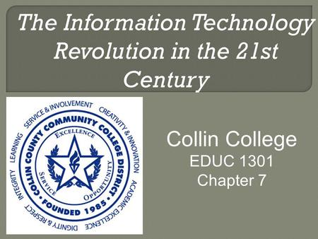 The Information Technology Revolution in the 21st Century Collin College EDUC 1301 Chapter 7.