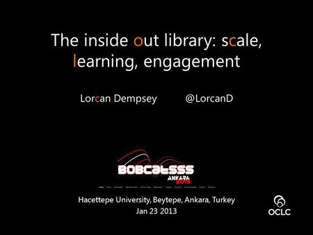 The inside out library: scale, learning, engagement Lorcan Hacettepe University, Beytepe, Ankara, Turkey Jan 23 2013.