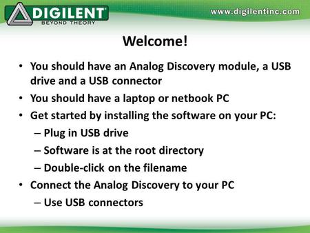 Welcome! You should have an Analog Discovery module, a USB drive and a USB connector You should have a laptop or netbook PC Get started by installing the.