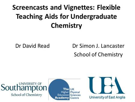 Screencasts and Vignettes: Flexible Teaching Aids for Undergraduate Chemistry Dr Simon J. Lancaster School of Chemistry Dr David Read.