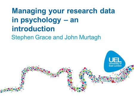 Managing your research data in psychology – an introduction Stephen Grace and John Murtagh.