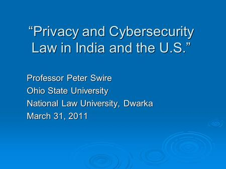 Privacy and Cybersecurity Law in India and the U.S. Professor Peter Swire Ohio State University National Law University, Dwarka March 31, 2011.