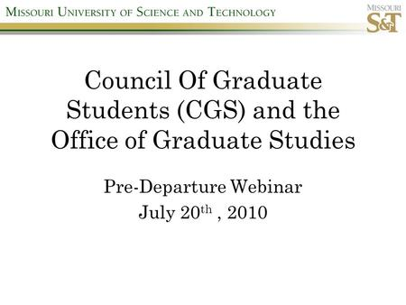 Council Of Graduate Students (CGS) and the Office of Graduate Studies Pre-Departure Webinar July 20 th, 2010.