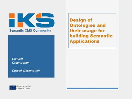 Co-funded by the European Union Semantic CMS Community Design of Ontologies and their usage for building Semantic Applications Lecturer Organization Date.