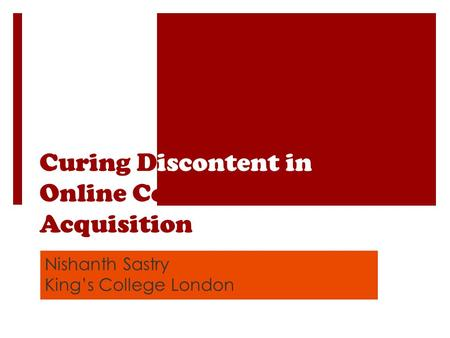 Curing Discontent in Online Content Acquisition Nishanth Sastry Kings College London.