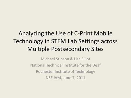 Analyzing the Use of C-Print Mobile Technology in STEM Lab Settings across Multiple Postsecondary Sites Michael Stinson & Lisa Elliot National Technical.