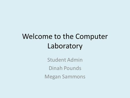 Welcome to the Computer Laboratory Student Admin Dinah Pounds Megan Sammons.