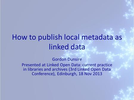 How to publish local metadata as linked data Gordon Dunsire Presented at Linked Open Data: current practice in libraries and archives (3rd Linked Open.