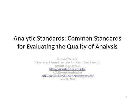 Analytic Standards: Common Standards for Evaluating the Quality of Analysis Dr. Brand Niemann Director and Senior Enterprise Architect – Data Scientist.