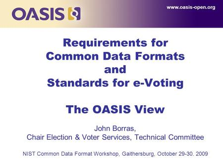 1 Requirements for Common Data Formats and Standards for e-Voting The OASIS View John Borras, Chair Election & Voter Services, Technical Committee NIST.