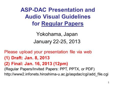 1 ASP-DAC Presentation and Audio Visual Guidelines for Regular Papers Yokohama, Japan January 22-25, 2013 Please upload your presentation file via web.