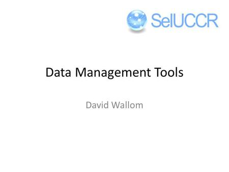 Data Management Tools David Wallom. YOUR DATA DOES NOT BELONG TO YOU! IT BELONGS TO YOUR EMPLOYING INSTITUTION!