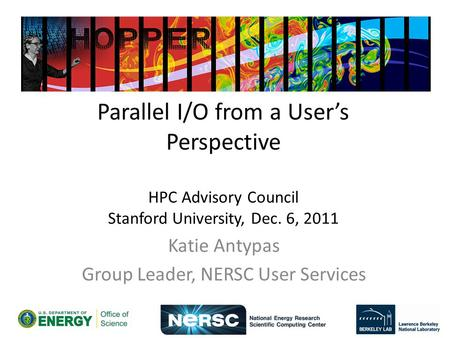 Parallel I/O from a Users Perspective HPC Advisory Council Stanford University, Dec. 6, 2011 Katie Antypas Group Leader, NERSC User Services.