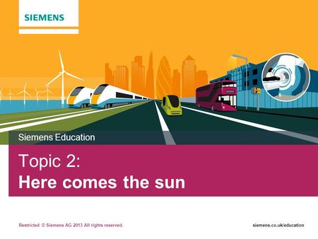 Restricted © Siemens AG 2013 All rights reserved.siemens.co.uk/education Topic 2: Here comes the sun Siemens Education.