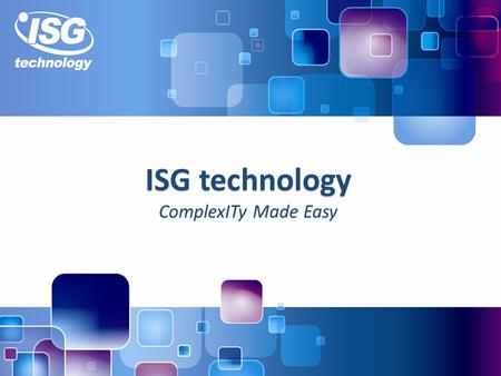 ISG technology ComplexITy Made Easy. 2 About ISG technology A leading UK based IT services specialist with 30 years of experience Five office locations.