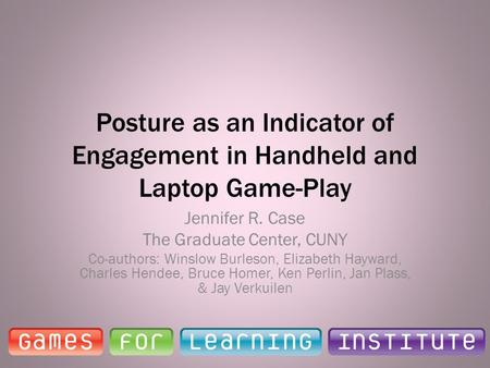 Posture as an Indicator of Engagement in Handheld and Laptop Game-Play Jennifer R. Case The Graduate Center, CUNY Co-authors: Winslow Burleson, Elizabeth.