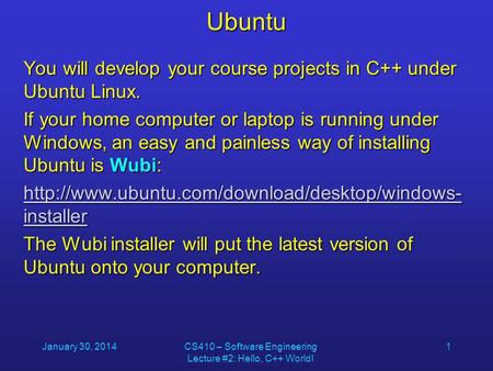 January 30, 2014CS410 – Software Engineering Lecture #2: Hello, C++ World! 1Ubuntu You will develop your course projects in C++ under Ubuntu Linux. If.