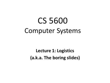CS 5600 Computer Systems Lecture 1: Logistics (a.k.a. The boring slides)