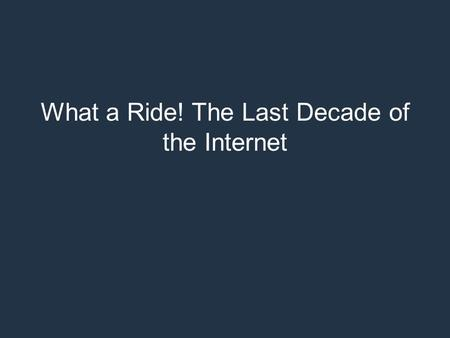 What a Ride! The Last Decade of the Internet. What a Ride! The Last Decade of the Internet and a peep into the next Geoff Huston APNIC.