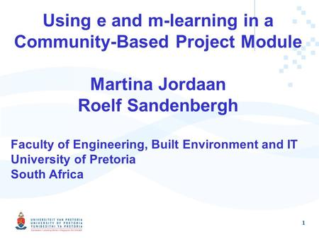 1 Using e and m-learning in a Community-Based Project Module Martina Jordaan Roelf Sandenbergh Faculty of Engineering, Built Environment and IT University.