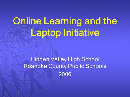 Online Learning and the Laptop Initiative Hidden Valley High School Roanoke County Public Schools 2006.
