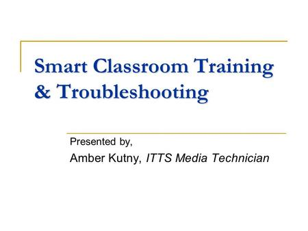 Smart Classroom Training & Troubleshooting Presented by, Amber Kutny, ITTS Media Technician.
