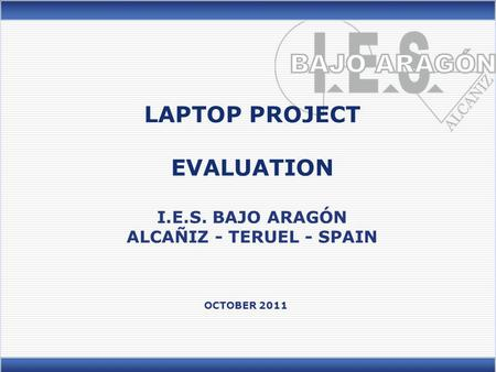 LAPTOP PROJECT EVALUATION I.E.S. BAJO ARAGÓN ALCAÑIZ - TERUEL - SPAIN OCTOBER 2011.