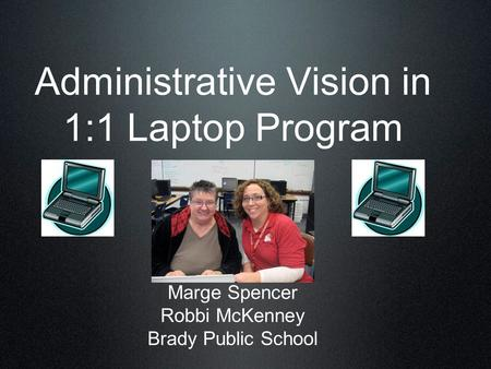 Administrative Vision in 1:1 Laptop Program Marge Spencer Robbi McKenney Brady Public School.