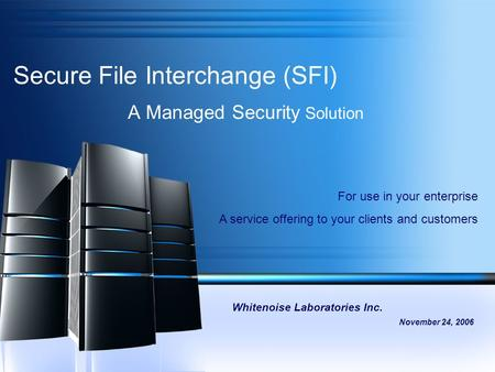 Secure File Interchange (SFI) A Managed Security Solution Whitenoise Laboratories Inc. November 24, 2006 For use in your enterprise A service offering.