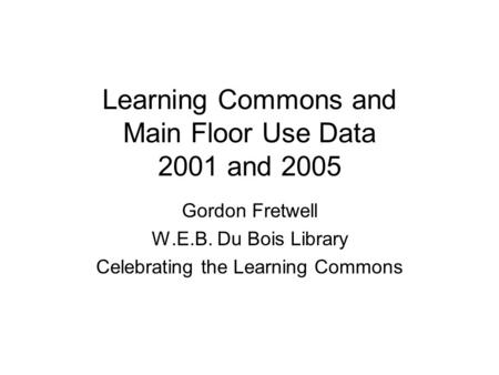 Learning Commons and Main Floor Use Data 2001 and 2005 Gordon Fretwell W.E.B. Du Bois Library Celebrating the Learning Commons.