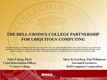 T THE DELL-URSINUS COLLEGE PARTNERSHIP FOR UBIQUITOUS COMPUTING Copyright John King, Tim Wilkinson, and Mary K. Gershon, 2001. This work is the intellectual.
