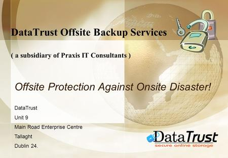DataTrust Offsite Backup Services ( a subsidiary of Praxis IT Consultants ) Offsite Protection Against Onsite Disaster! DataTrust Unit 9 Main Road Enterprise.