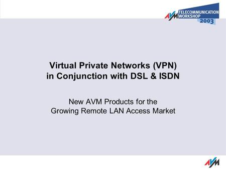 Virtual Private Networks (VPN) in Conjunction with DSL & ISDN New AVM Products for the Growing Remote LAN Access Market.