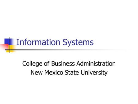 Information Systems College of Business Administration New Mexico State University.