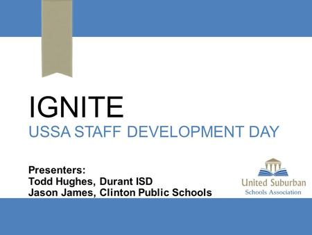IGNITE USSA STAFF DEVELOPMENT DAY Presenters: Todd Hughes, Durant ISD Jason James, Clinton Public Schools.